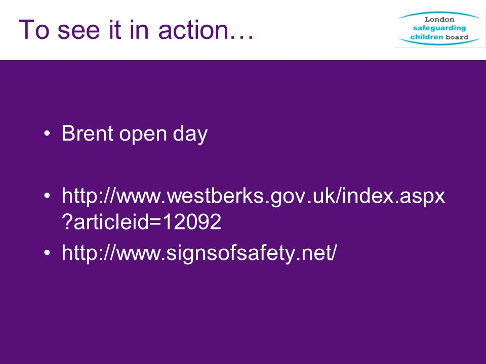 To see it in action… Brent open day http://www.westberks.gov.uk/index.aspx ?articleid=12092 http://www.signsofsafety.net/