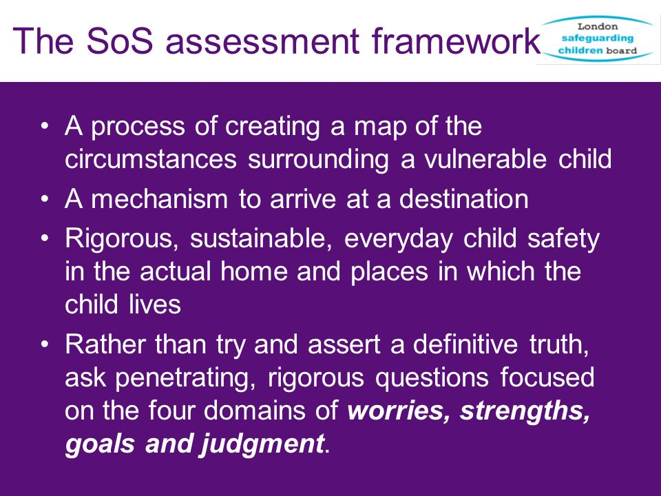 The SoS assessment framework A process of creating a map of the circumstances surrounding a vulnerable child A mechanism to arrive at a destination Ri