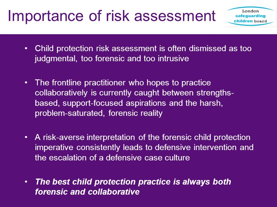 Importance of risk assessment Child protection risk assessment is often dismissed as too judgmental, too forensic and too intrusive The frontline prac