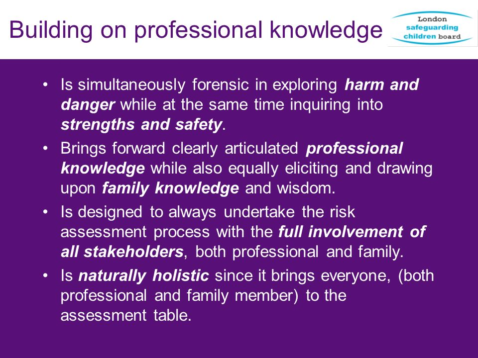 Building on professional knowledge Is simultaneously forensic in exploring harm and danger while at the same time inquiring into strengths and safety.