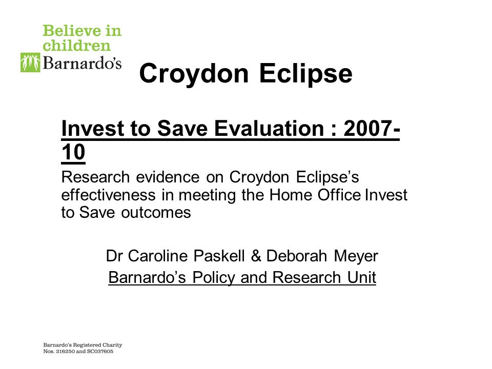 Croydon Eclipse Invest to Save Evaluation : 2007- 10 Research evidence on Croydon Eclipses effectiveness in meeting the Home Office Invest to Save outcomes Dr Caroline Paskell & Deborah Meyer Barnardos Policy and Research Unit