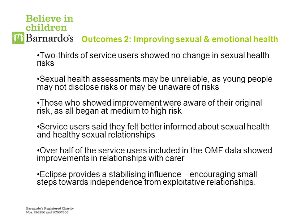Outcomes 2: Improving sexual & emotional health Two-thirds of service users showed no change in sexual health risks Sexual health assessments may be unreliable, as young people may not disclose risks or may be unaware of risks Those who showed improvement were aware of their original risk, as all began at medium to high risk Service users said they felt better informed about sexual health and healthy sexual relationships Over half of the service users included in the OMF data showed improvements in relationships with carer Eclipse provides a stabilising influence – encouraging small steps towards independence from exploitative relationships.