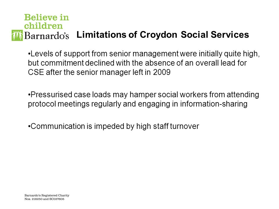 Limitations of Croydon Social Services Levels of support from senior management were initially quite high, but commitment declined with the absence of an overall lead for CSE after the senior manager left in 2009 Pressurised case loads may hamper social workers from attending protocol meetings regularly and engaging in information-sharing Communication is impeded by high staff turnover
