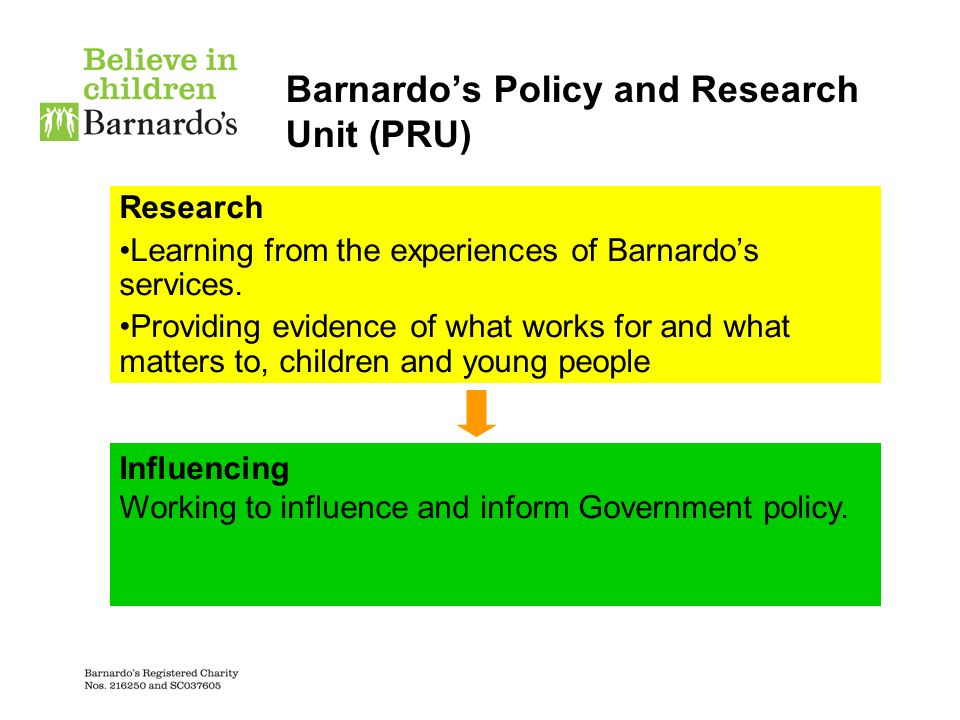 Barnardos Policy and Research Unit (PRU) Research Learning from the experiences of Barnardos services. Providing evidence of what works for and what m