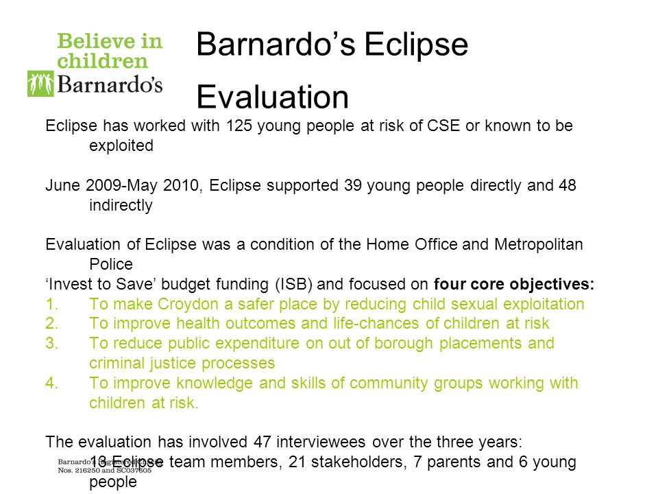 Barnardos Eclipse Evaluation Eclipse has worked with 125 young people at risk of CSE or known to be exploited June 2009-May 2010, Eclipse supported 39