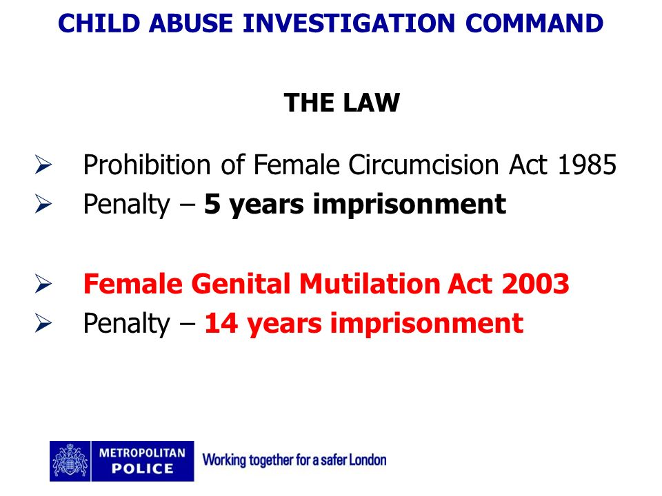 CHILD ABUSE INVESTIGATION COMMAND THE LAW Prohibition of Female Circumcision Act 1985 Penalty – 5 years imprisonment Female Genital Mutilation Act 2003 Penalty – 14 years imprisonment