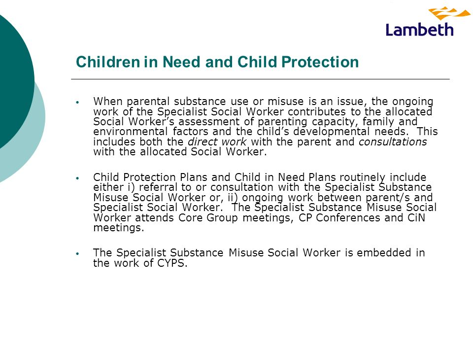 Children in Need and Child Protection When parental substance use or misuse is an issue, the ongoing work of the Specialist Social Worker contributes