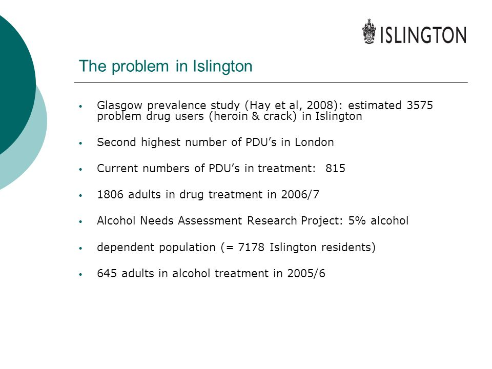 The problem in Islington Glasgow prevalence study (Hay et al, 2008): estimated 3575 problem drug users (heroin & crack) in Islington Second highest nu