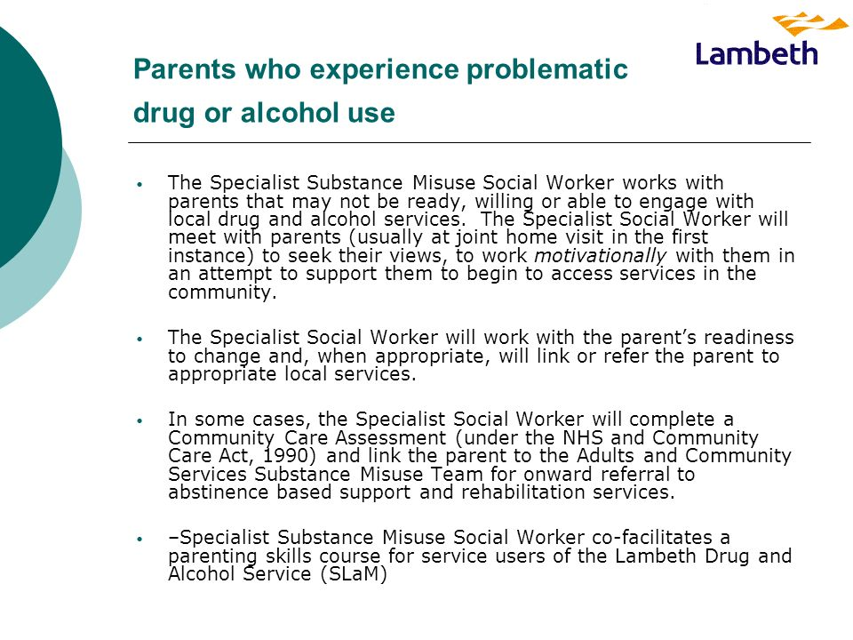 Parents who experience problematic drug or alcohol use The Specialist Substance Misuse Social Worker works with parents that may not be ready, willing