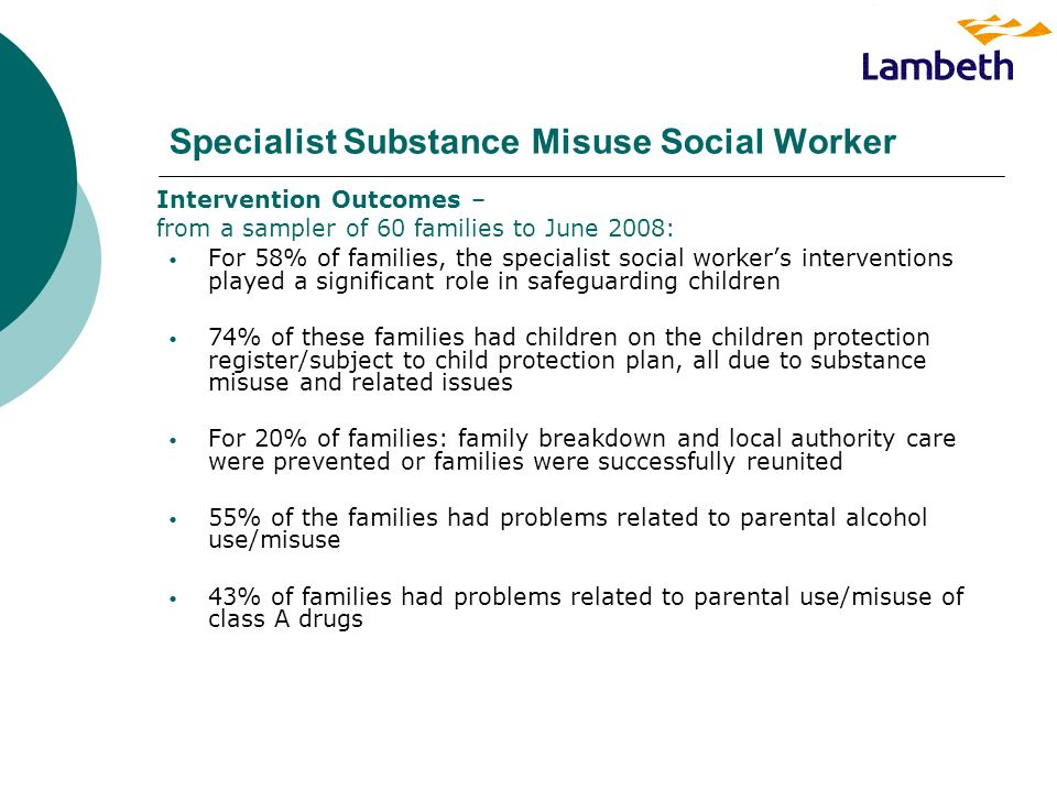 Specialist Substance Misuse Social Worker For 58% of families, the specialist social workers interventions played a significant role in safeguarding c