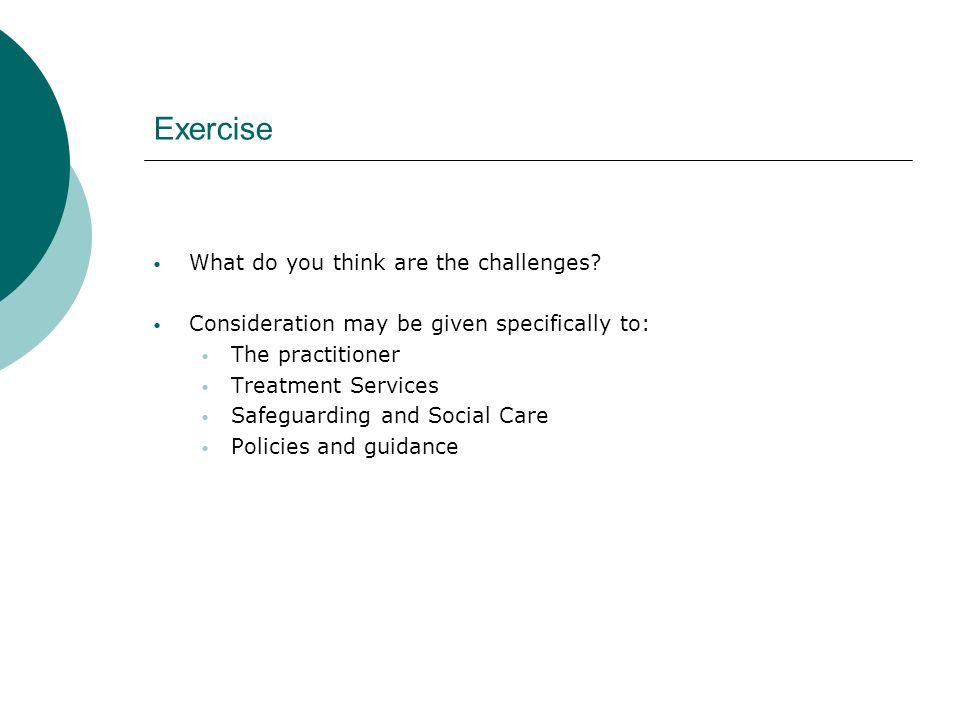 Exercise What do you think are the challenges? Consideration may be given specifically to: The practitioner Treatment Services Safeguarding and Social