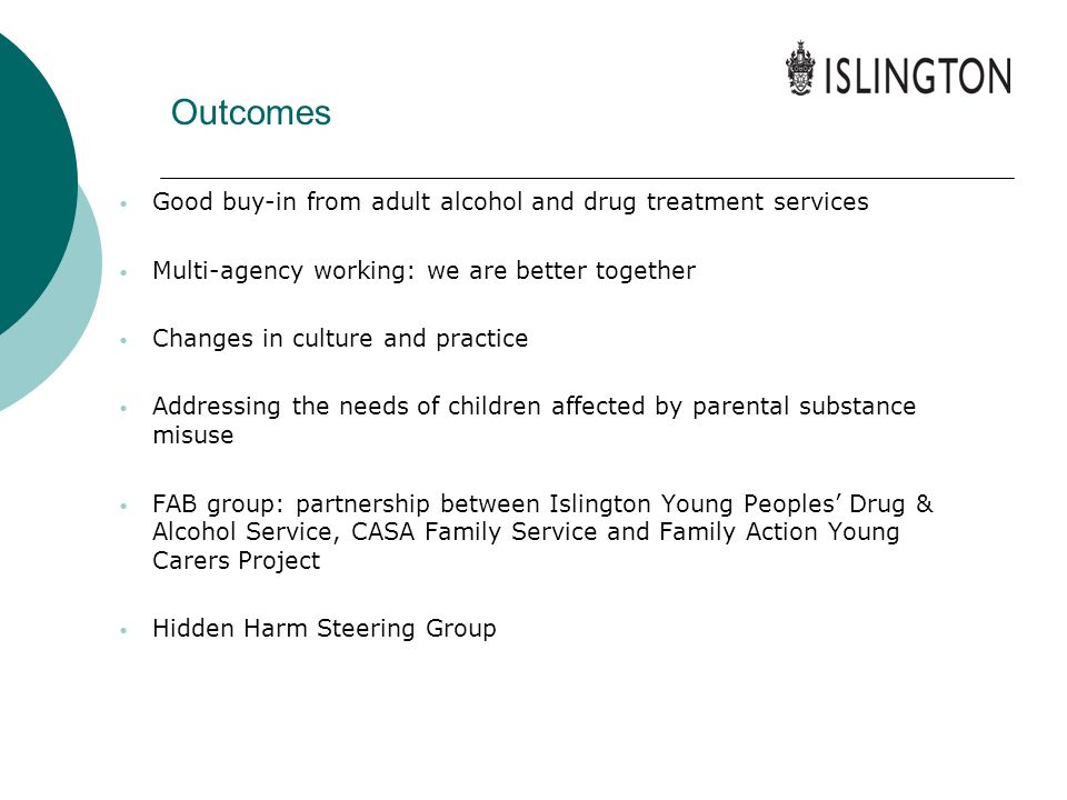 Outcomes Good buy-in from adult alcohol and drug treatment services Multi-agency working: we are better together Changes in culture and practice Addre