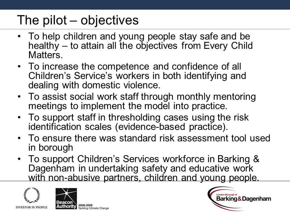 The pilot – objectives To help children and young people stay safe and be healthy – to attain all the objectives from Every Child Matters.