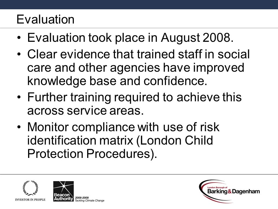 Evaluation Evaluation took place in August 2008. Clear evidence that trained staff in social care and other agencies have improved knowledge base and