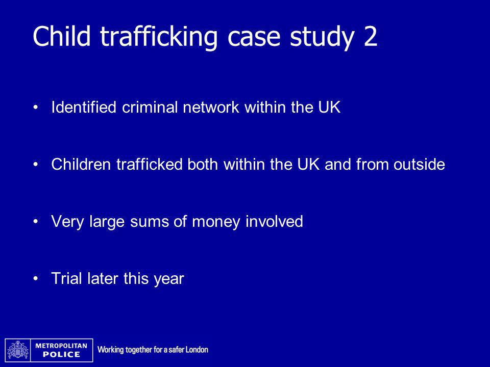 Child trafficking case study 2 Identified criminal network within the UK Children trafficked both within the UK and from outside Very large sums of mo