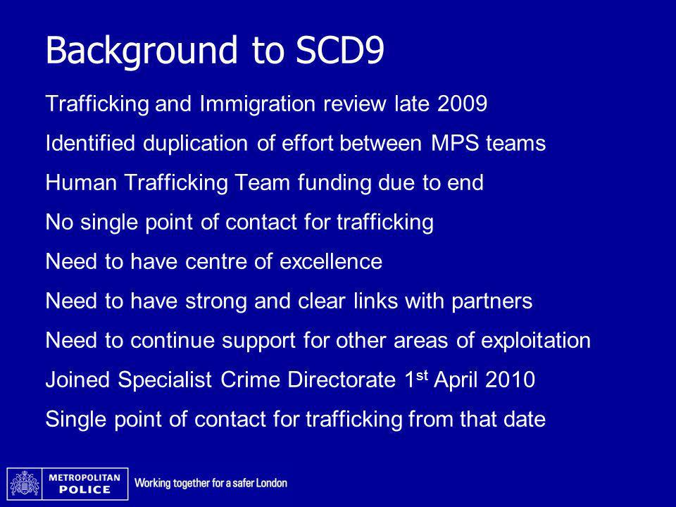 Background to SCD9 Trafficking and Immigration review late 2009 Identified duplication of effort between MPS teams Human Trafficking Team funding due