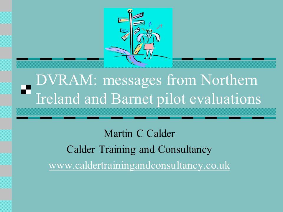DVRAM: messages from Northern Ireland and Barnet pilot evaluations Martin C Calder Calder Training and Consultancy www.caldertrainingandconsultancy.co
