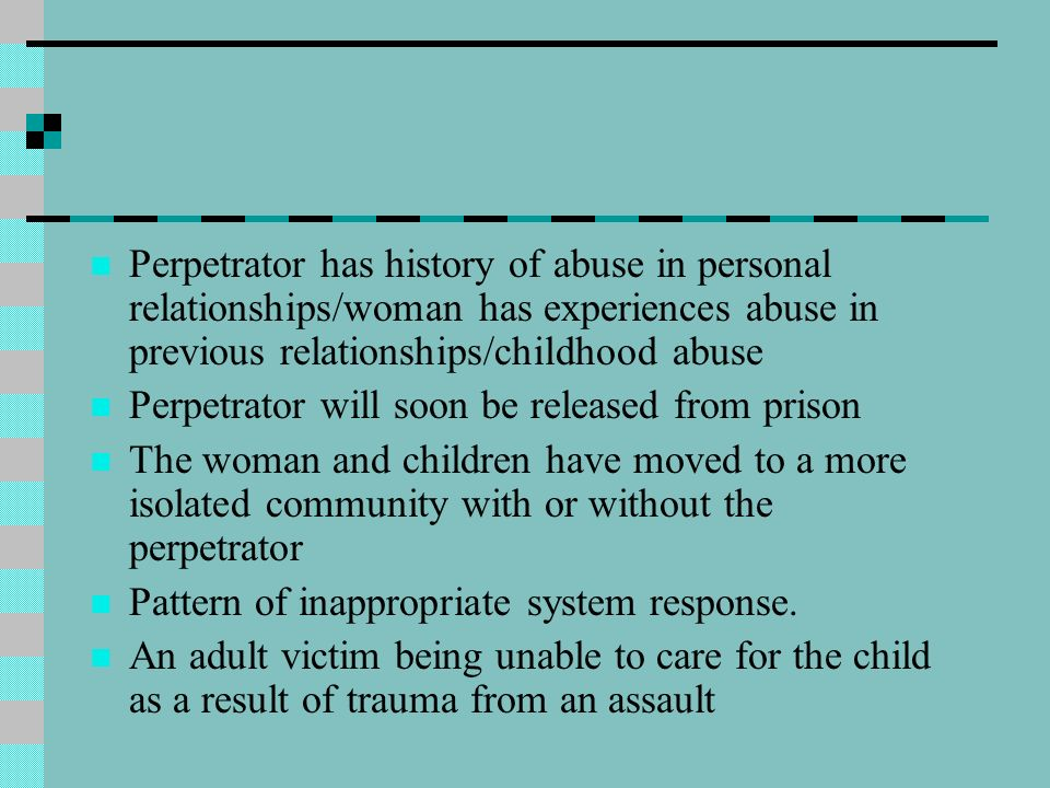 Perpetrator has history of abuse in personal relationships/woman has experiences abuse in previous relationships/childhood abuse Perpetrator will soon