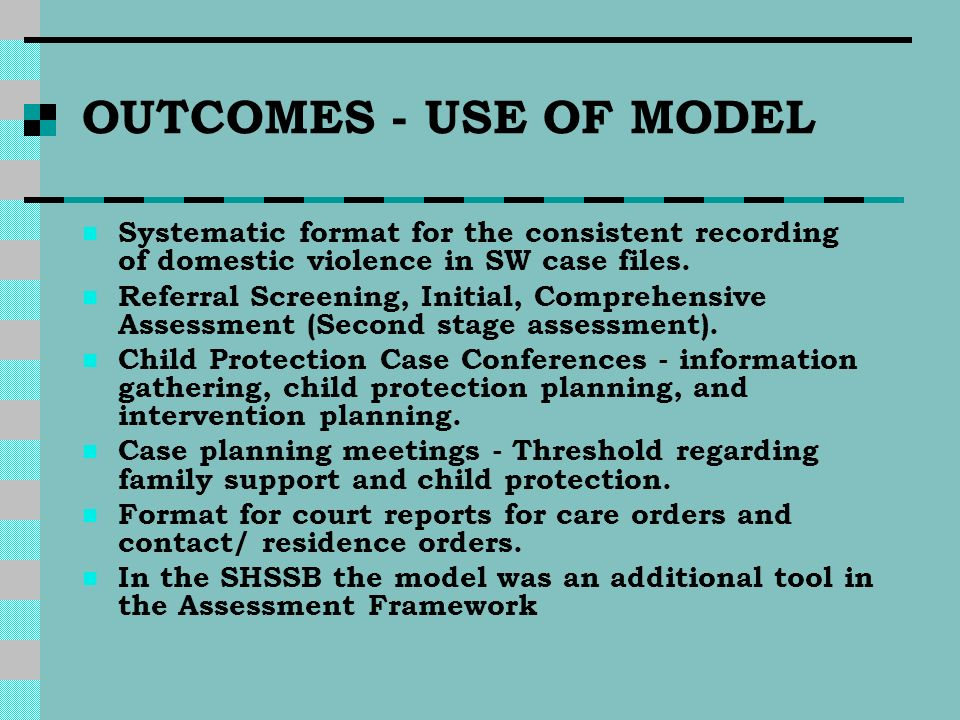 OUTCOMES - USE OF MODEL Systematic format for the consistent recording of domestic violence in SW case files. Referral Screening, Initial, Comprehensi