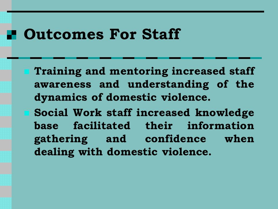 Outcomes For Staff Training and mentoring increased staff awareness and understanding of the dynamics of domestic violence. Social Work staff increase