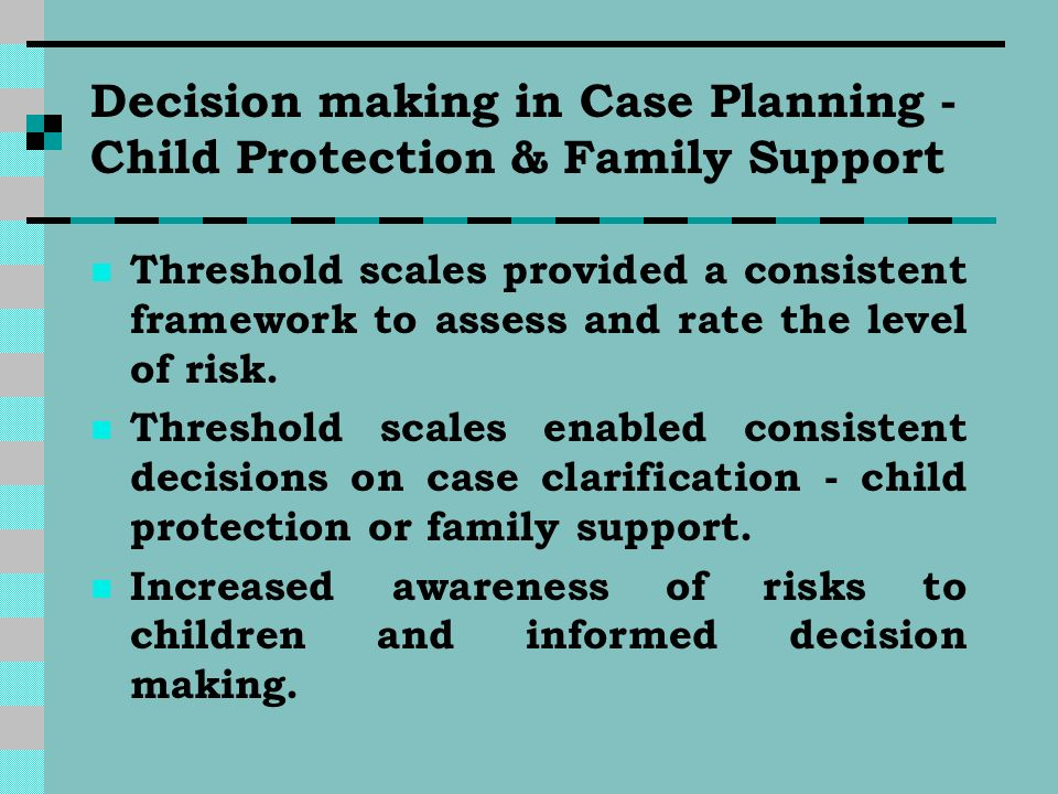 Decision making in Case Planning - Child Protection & Family Support Threshold scales provided a consistent framework to assess and rate the level of