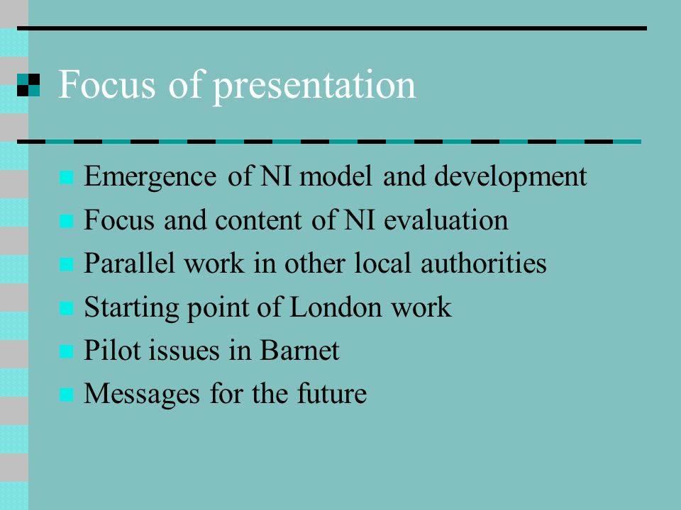 Focus of presentation Emergence of NI model and development Focus and content of NI evaluation Parallel work in other local authorities Starting point