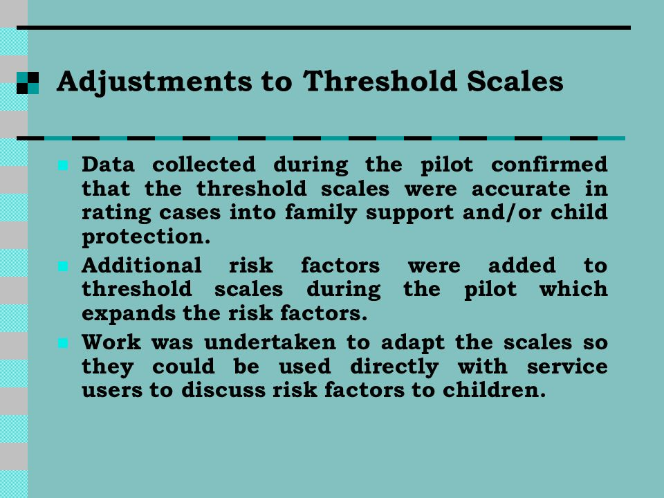 Adjustments to Threshold Scales Data collected during the pilot confirmed that the threshold scales were accurate in rating cases into family support