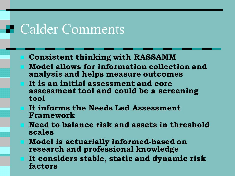 Calder Comments Consistent thinking with RASSAMM Model allows for information collection and analysis and helps measure outcomes It is an initial asse