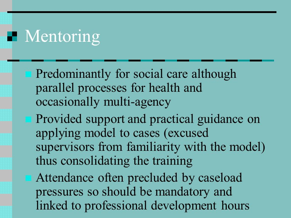 Mentoring Predominantly for social care although parallel processes for health and occasionally multi-agency Provided support and practical guidance o