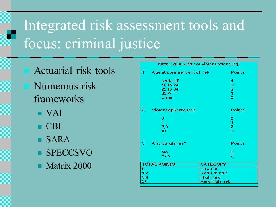 Integrated risk assessment tools and focus: criminal justice Actuarial risk tools Numerous risk frameworks VAI CBI SARA SPECCSVO Matrix 2000