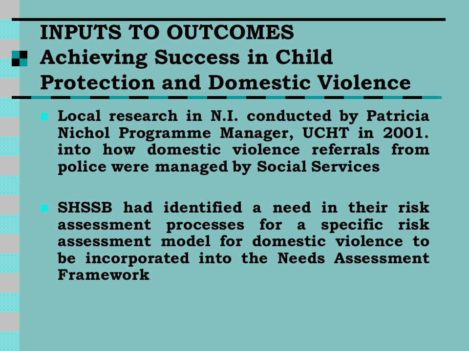 INPUTS TO OUTCOMES Achieving Success in Child Protection and Domestic Violence Local research in N.I. conducted by Patricia Nichol Programme Manager,