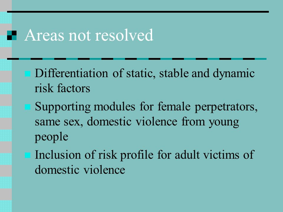 Areas not resolved Differentiation of static, stable and dynamic risk factors Supporting modules for female perpetrators, same sex, domestic violence