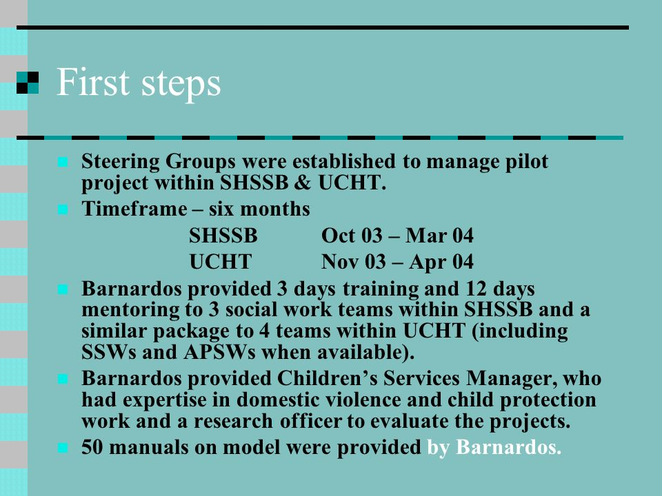 First steps Steering Groups were established to manage pilot project within SHSSB & UCHT. Timeframe – six months SHSSBOct 03 – Mar 04 UCHTNov 03 – Apr