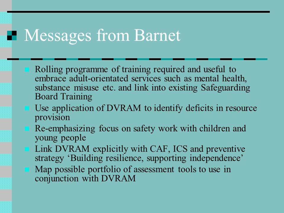 Messages from Barnet Rolling programme of training required and useful to embrace adult-orientated services such as mental health, substance misuse et