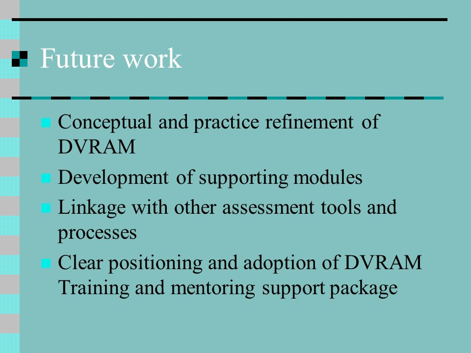 Future work Conceptual and practice refinement of DVRAM Development of supporting modules Linkage with other assessment tools and processes Clear posi