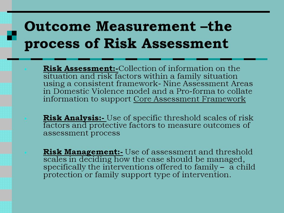 Outcome Measurement –the process of Risk Assessment Risk Assessment:- Collection of information on the situation and risk factors within a family situ