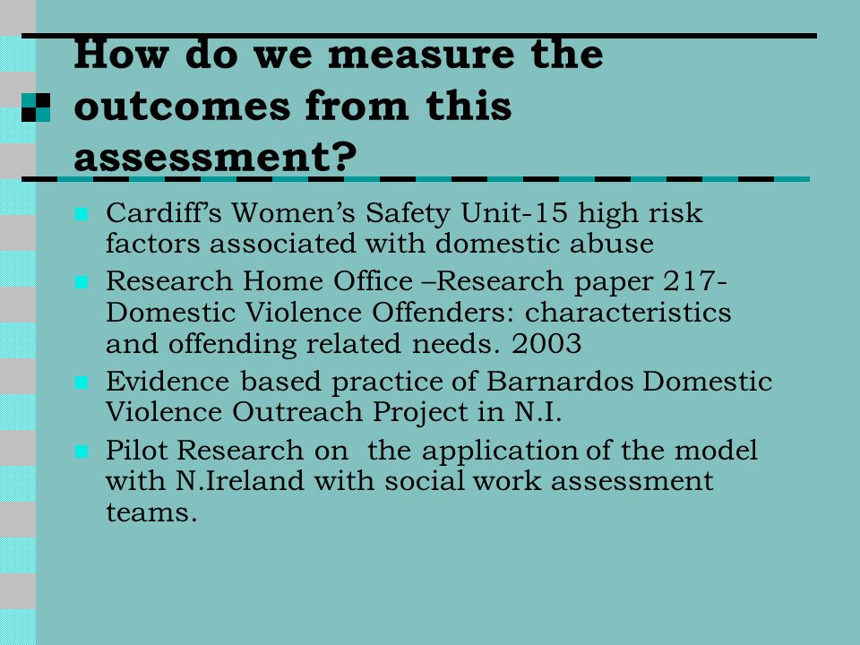 How do we measure the outcomes from this assessment? Cardiffs Womens Safety Unit-15 high risk factors associated with domestic abuse Research Home Off