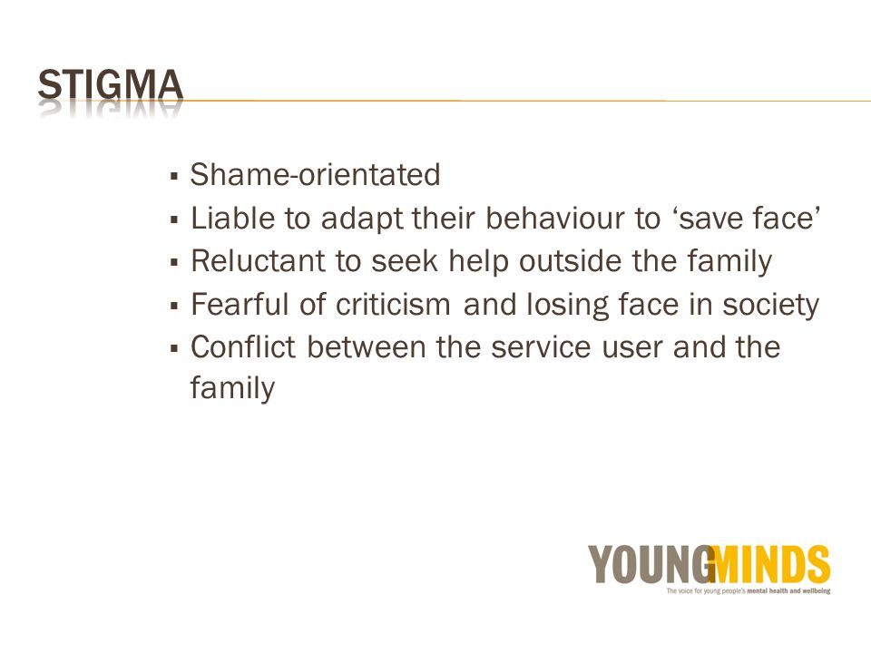 Shame-orientated Liable to adapt their behaviour to save face Reluctant to seek help outside the family Fearful of criticism and losing face in society Conflict between the service user and the family