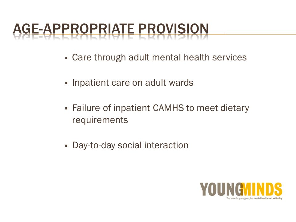 Care through adult mental health services Inpatient care on adult wards Failure of inpatient CAMHS to meet dietary requirements Day-to-day social inte