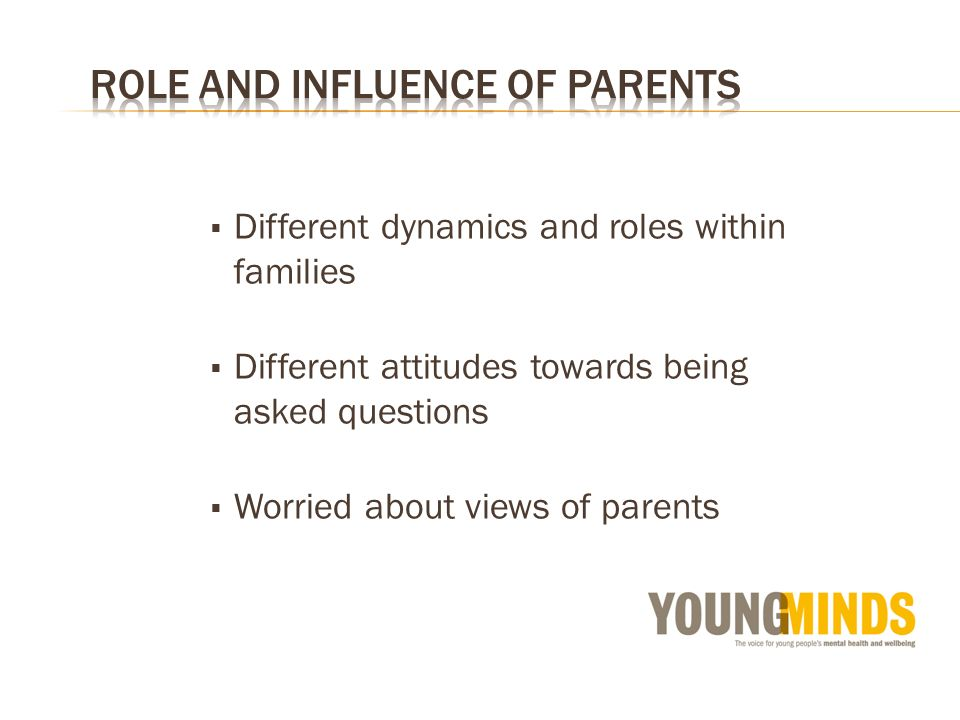 Different dynamics and roles within families Different attitudes towards being asked questions Worried about views of parents