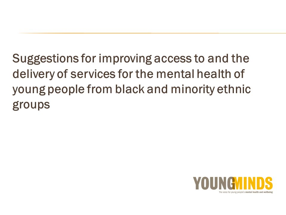 Suggestions for improving access to and the delivery of services for the mental health of young people from black and minority ethnic groups
