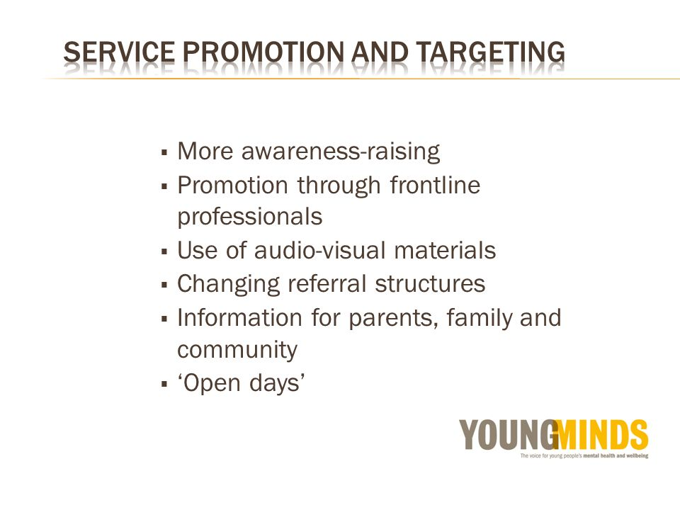 More awareness-raising Promotion through frontline professionals Use of audio-visual materials Changing referral structures Information for parents, family and community Open days