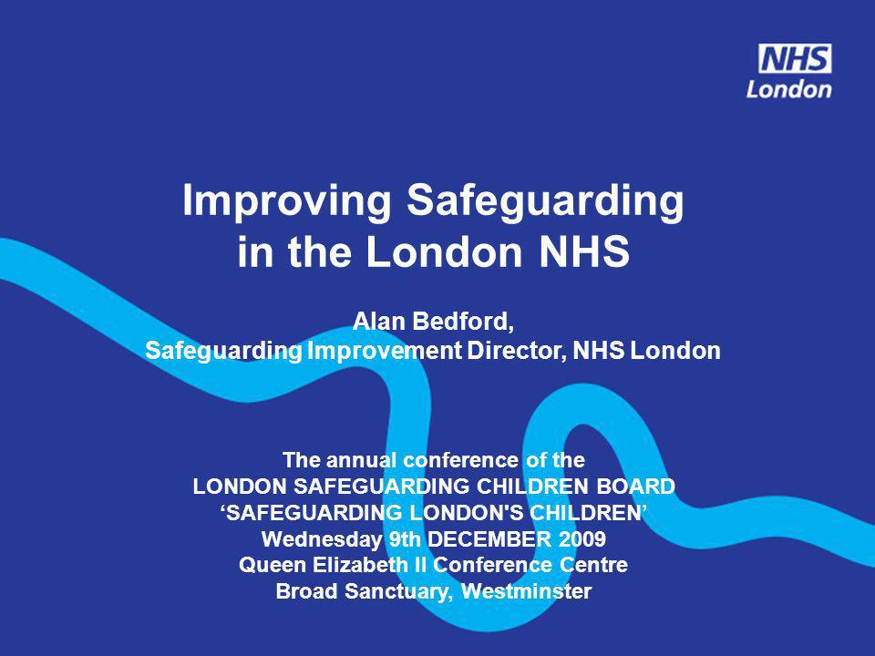 Improving Safeguarding in the London NHS Alan Bedford, Safeguarding Improvement Director, NHS London The annual conference of the LONDON SAFEGUARDING
