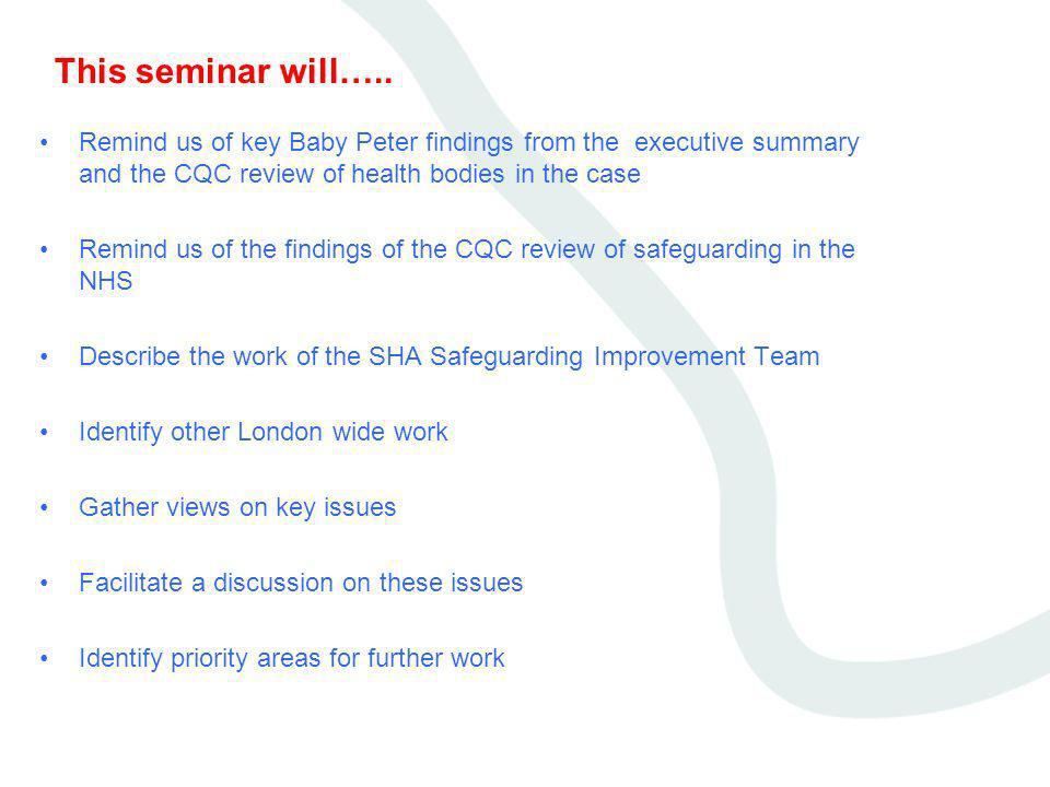 This seminar will….. Remind us of key Baby Peter findings from the executive summary and the CQC review of health bodies in the case Remind us of the
