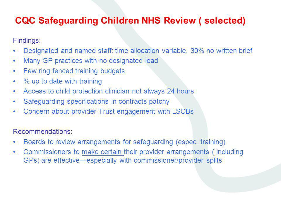 CQC Safeguarding Children NHS Review ( selected) Findings: Designated and named staff: time allocation variable. 30% no written brief Many GP practice