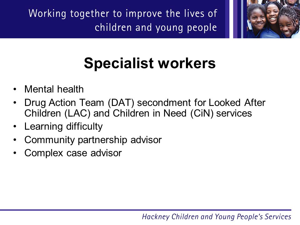 Specialist workers Mental health Drug Action Team (DAT) secondment for Looked After Children (LAC) and Children in Need (CiN) services Learning difficulty Community partnership advisor Complex case advisor