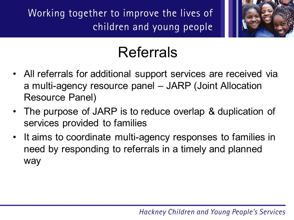 Referrals All referrals for additional support services are received via a multi-agency resource panel – JARP (Joint Allocation Resource Panel) The purpose of JARP is to reduce overlap & duplication of services provided to families It aims to coordinate multi-agency responses to families in need by responding to referrals in a timely and planned way