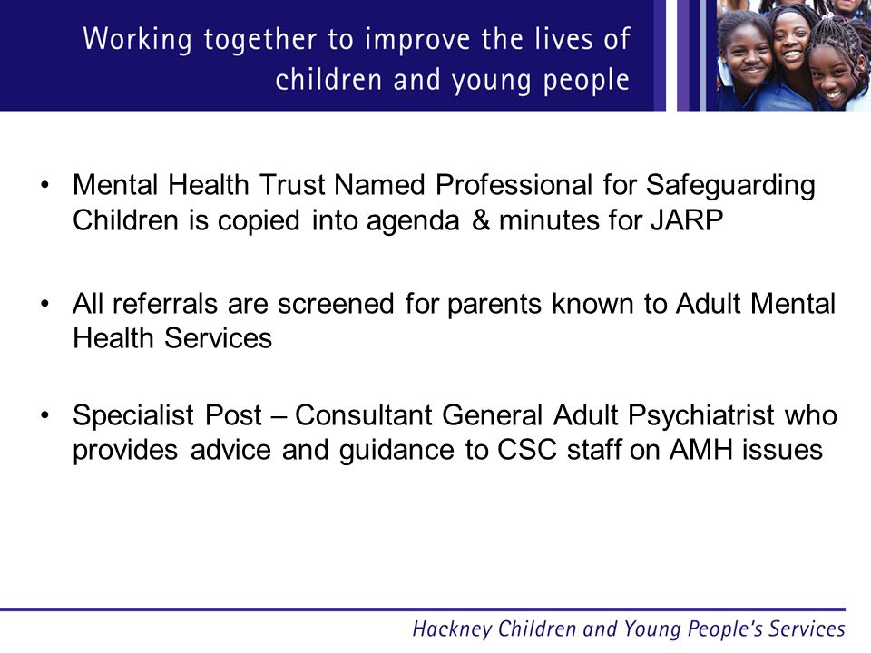 Mental Health Trust Named Professional for Safeguarding Children is copied into agenda & minutes for JARP All referrals are screened for parents known to Adult Mental Health Services Specialist Post – Consultant General Adult Psychiatrist who provides advice and guidance to CSC staff on AMH issues