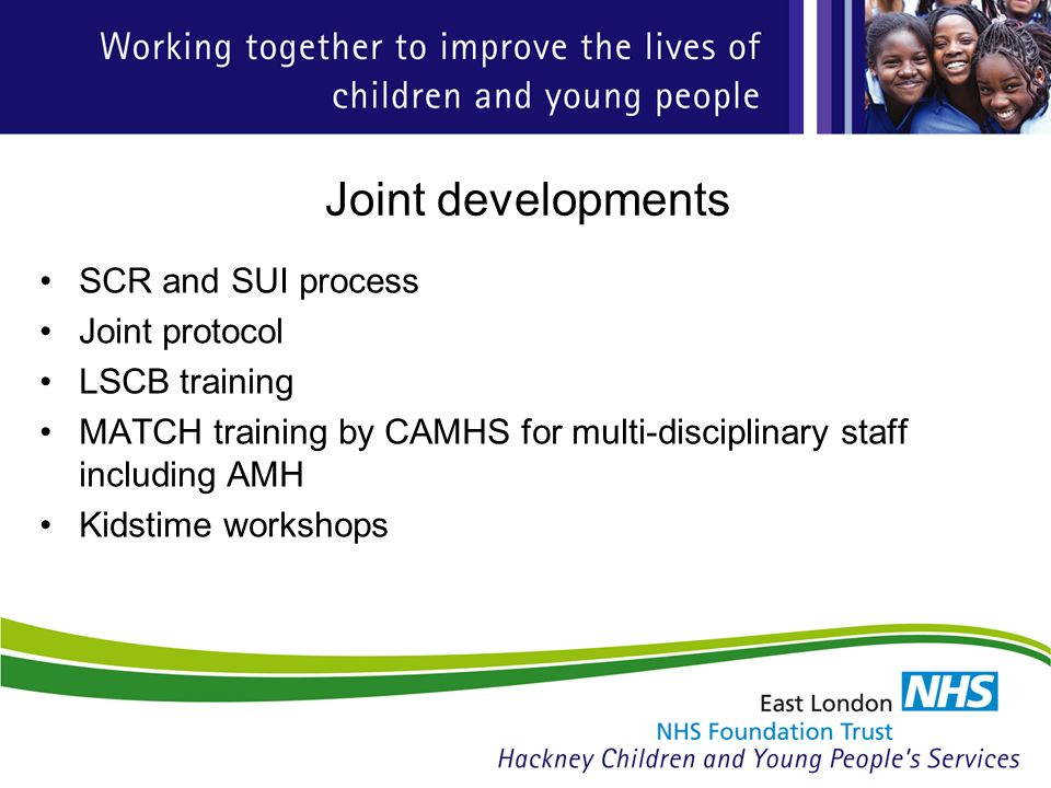 Joint developments SCR and SUI process Joint protocol LSCB training MATCH training by CAMHS for multi-disciplinary staff including AMH Kidstime workshops