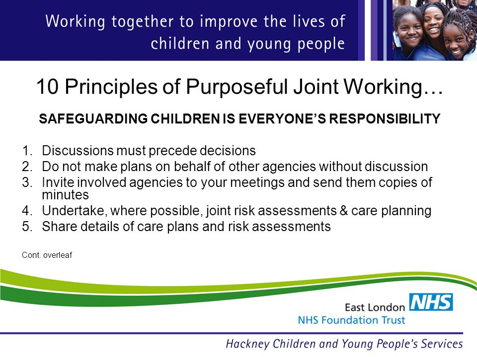 10 Principles of Purposeful Joint Working… SAFEGUARDING CHILDREN IS EVERYONES RESPONSIBILITY 1.Discussions must precede decisions 2.Do not make plans on behalf of other agencies without discussion 3.Invite involved agencies to your meetings and send them copies of minutes 4.Undertake, where possible, joint risk assessments & care planning 5.Share details of care plans and risk assessments Cont.